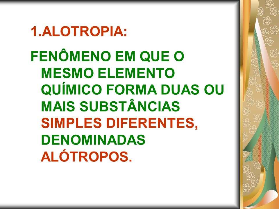1.ALOTROPIA: FENÔMENO EM QUE O MESMO ELEMENTO QUÍMICO FORMA DUAS OU MAIS SUBSTÂNCIAS SIMPLES DIFERENTES, DENOMINADAS ALÓTROPOS.