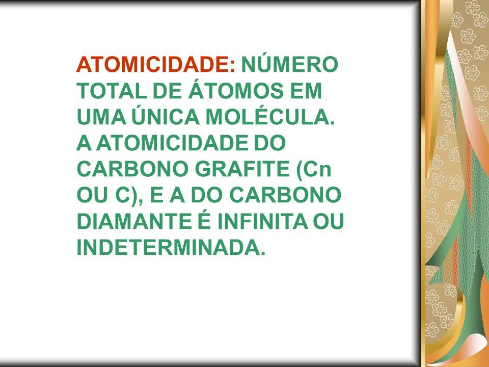 ATOMICIDADE: NÚMERO TOTAL DE ÁTOMOS EM UMA ÚNICA MOLÉCULA. A ATOMICIDADE DO CARBONO GRAFITE (Cn OU C), E A DO CARBONO DIAMANTE É INFINITA OU INDETERMI