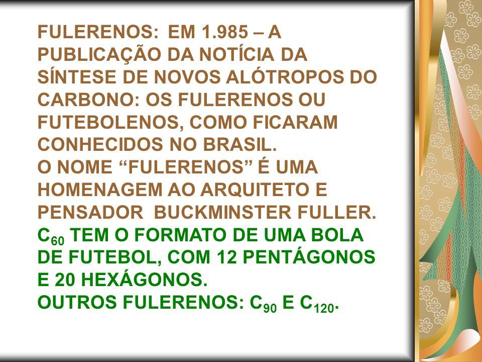 FULERENOS: EM 1.985 – A PUBLICAÇÃO DA NOTÍCIA DA SÍNTESE DE NOVOS ALÓTROPOS DO CARBONO: OS FULERENOS OU FUTEBOLENOS, COMO FICARAM CONHECIDOS NO BRASIL