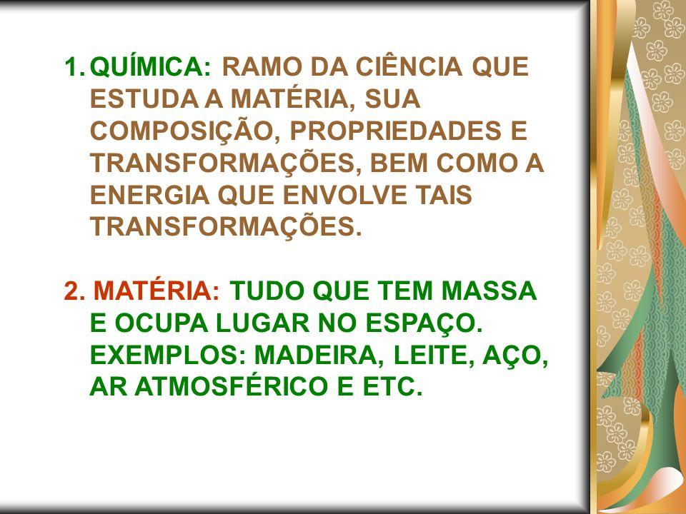 1.QUÍMICA: RAMO DA CIÊNCIA QUE ESTUDA A MATÉRIA, SUA COMPOSIÇÃO, PROPRIEDADES E TRANSFORMAÇÕES, BEM COMO A ENERGIA QUE ENVOLVE TAIS TRANSFORMAÇÕES. 2.