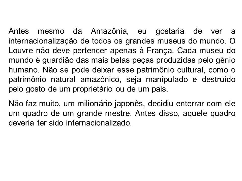 Se a Amazônia, sob uma ótica humanista, deve ser internacionalizada, internacionalizemos também as reservas de petróleo do mundo inteiro. O petróleo é