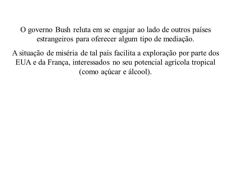 O governo Bush reluta em se engajar ao lado de outros países estrangeiros para oferecer algum tipo de mediação. A situação de miséria de tal país faci
