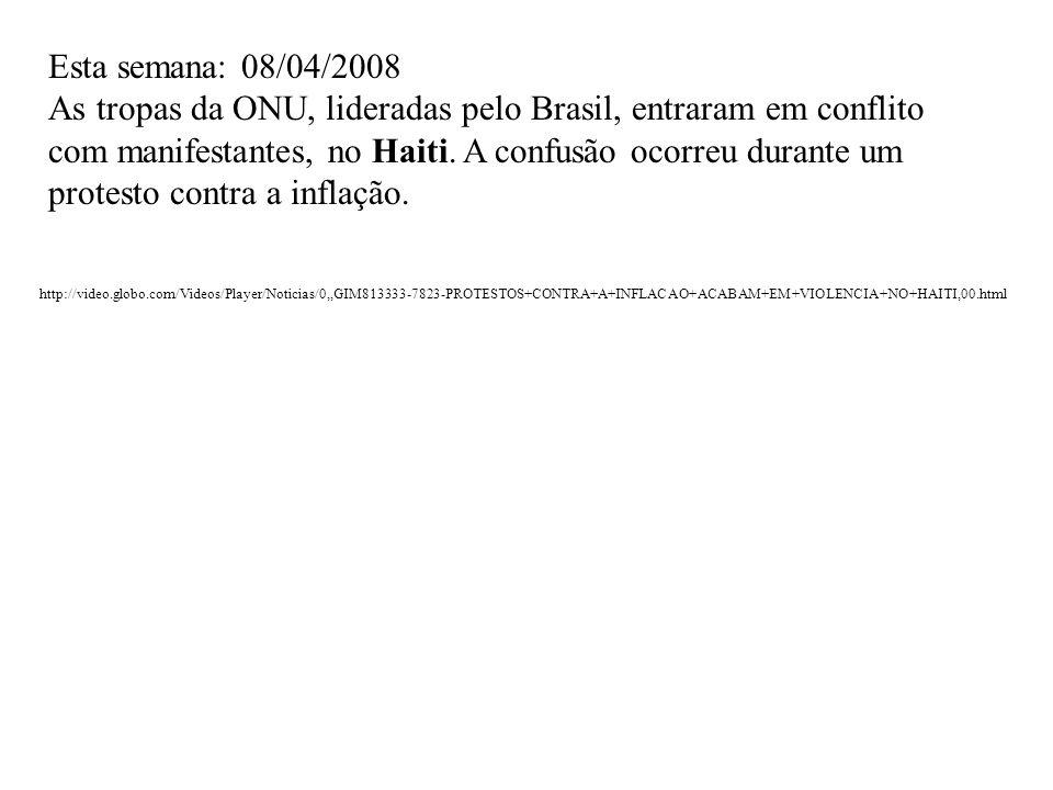 Esta semana: 08/04/2008 As tropas da ONU, lideradas pelo Brasil, entraram em conflito com manifestantes, no Haiti. A confusão ocorreu durante um prote