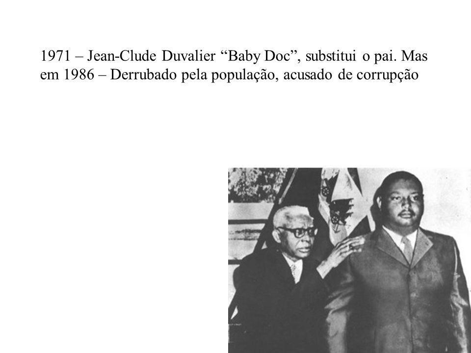 1971 – Jean-Clude Duvalier Baby Doc, substitui o pai. Mas em 1986 – Derrubado pela população, acusado de corrupção