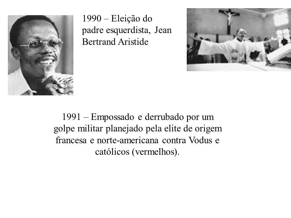 1990 – Eleição do padre esquerdista, Jean Bertrand Aristide 1991 – Empossado e derrubado por um golpe militar planejado pela elite de origem francesa