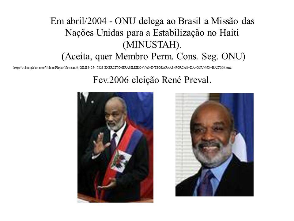 Em abril/2004 - ONU delega ao Brasil a Missão das Nações Unidas para a Estabilização no Haiti (MINUSTAH). (Aceita, quer Membro Perm. Cons. Seg. ONU) F