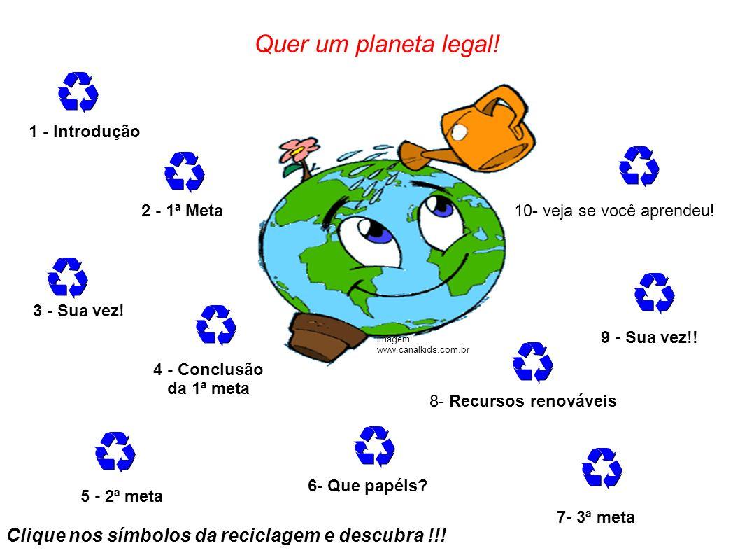 Quer um planeta legal! Clique nos símbolos da reciclagem e descubra !!! 1 - Introdução 2 - 1ª Meta 3 - Sua vez! 4 - Conclusão da 1ª meta 5 - 2ª meta 9