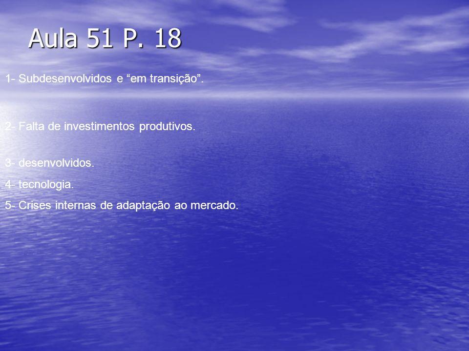 Aula 51 P. 18 1- Subdesenvolvidos e em transição. 2- Falta de investimentos produtivos. 3- desenvolvidos. 4- tecnologia. 5- Crises internas de adaptaç