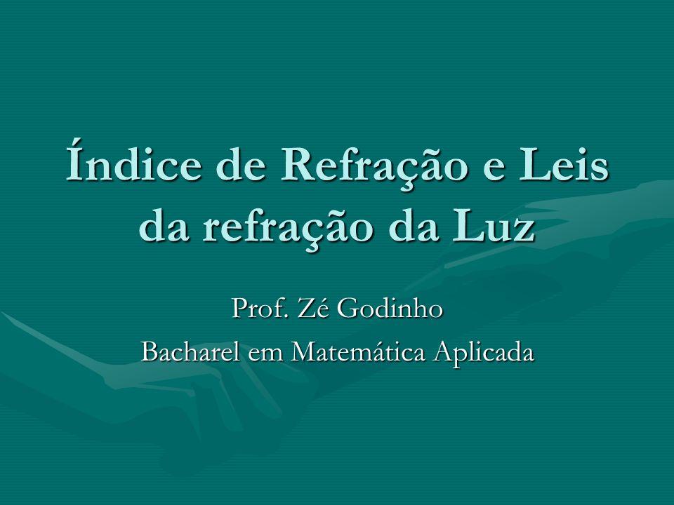 Índice de Refração e Leis da refração da Luz Prof. Zé Godinho Bacharel em Matemática Aplicada