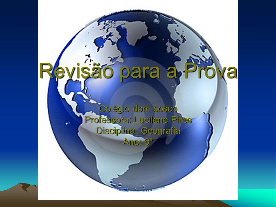 Revisão para a Prova Colégio dom bosco Professora: Lucilene Pires Disciplina: Geografia Ano: 6°
