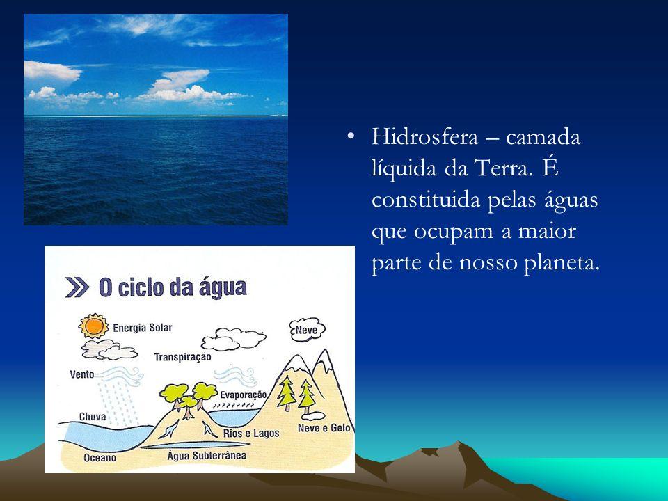 Hidrosfera – camada líquida da Terra. É constituida pelas águas que ocupam a maior parte de nosso planeta.