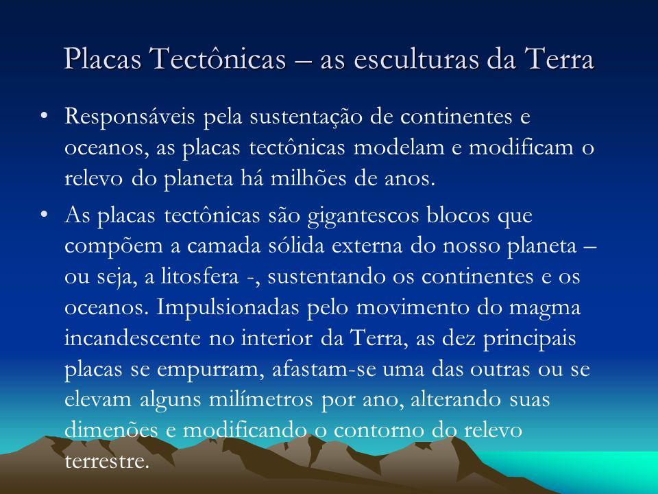 Placas Tectônicas – as esculturas da Terra Responsáveis pela sustentação de continentes e oceanos, as placas tectônicas modelam e modificam o relevo d