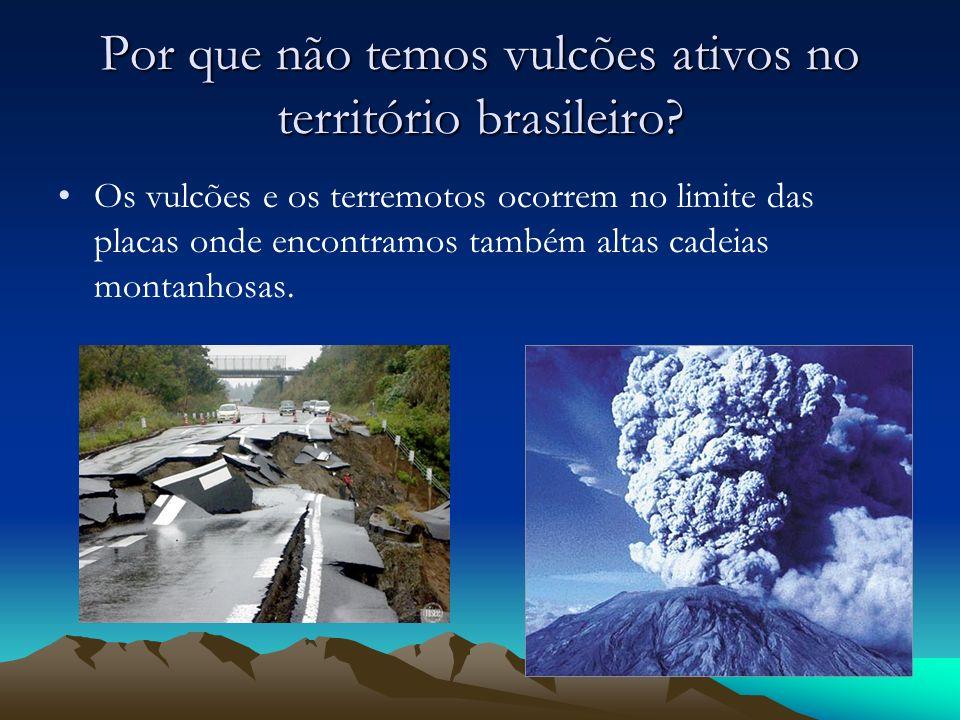 Por que não temos vulcões ativos no território brasileiro? Os vulcões e os terremotos ocorrem no limite das placas onde encontramos também altas cadei