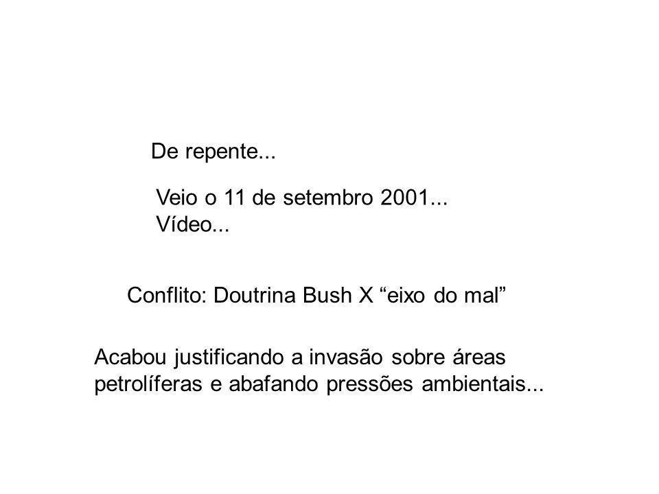 Veio o 11 de setembro 2001... Vídeo... De repente... Acabou justificando a invasão sobre áreas petrolíferas e abafando pressões ambientais... Conflito