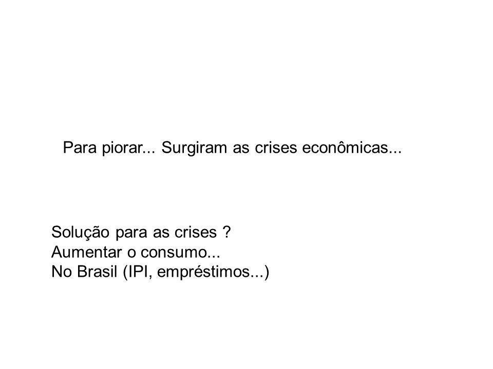 Para piorar... Surgiram as crises econômicas... Solução para as crises ? Aumentar o consumo... No Brasil (IPI, empréstimos...)