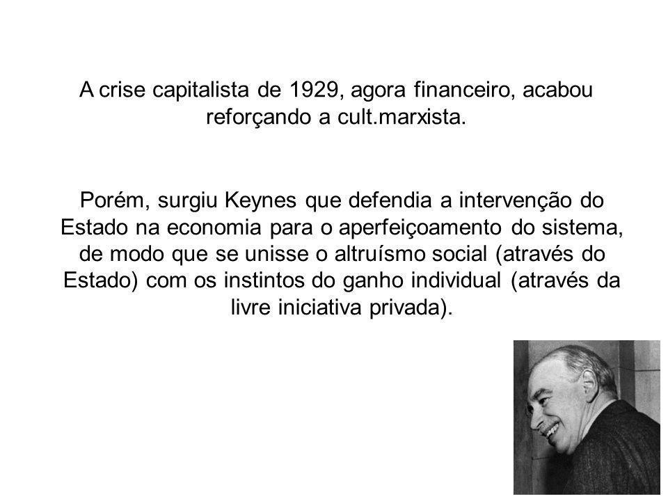 A crise capitalista de 1929, agora financeiro, acabou reforçando a cult.marxista. Porém, surgiu Keynes que defendia a intervenção do Estado na economi