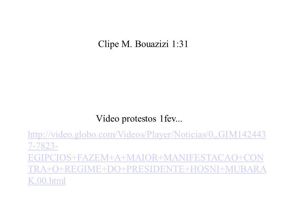 Clipe M. Bouazizi 1:31 Vídeo protestos 1fev... http://video.globo.com/Videos/Player/Noticias/0,,GIM142443 7-7823- EGIPCIOS+FAZEM+A+MAIOR+MANIFESTACAO+