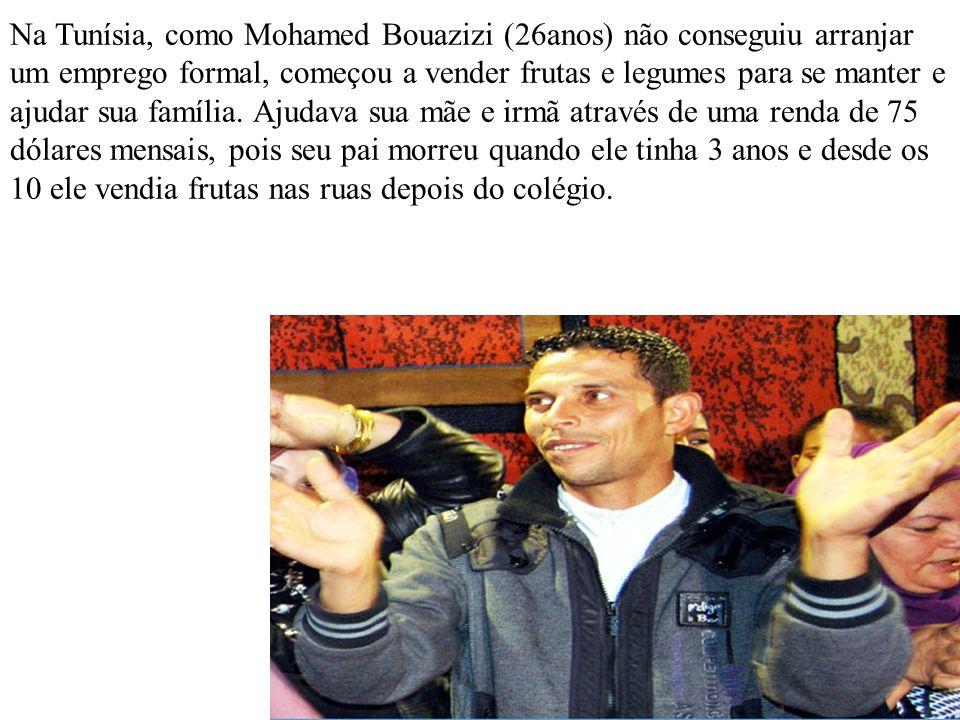 Na Tunísia, como Mohamed Bouazizi (26anos) não conseguiu arranjar um emprego formal, começou a vender frutas e legumes para se manter e ajudar sua fam