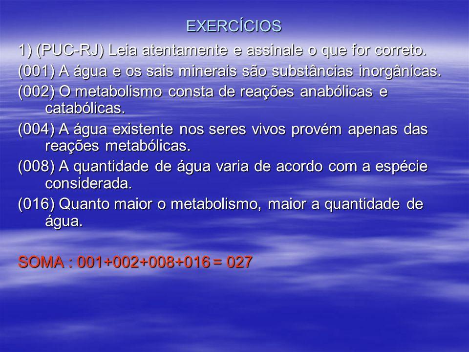 EXERCÍCIOS 1) (PUC-RJ) Leia atentamente e assinale o que for correto. (001) A água e os sais minerais são substâncias inorgânicas. (002) O metabolismo