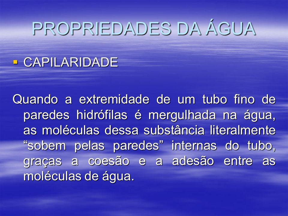 PROPRIEDADES DA ÁGUA CAPILARIDADE CAPILARIDADE Quando a extremidade de um tubo fino de paredes hidrófilas é mergulhada na água, as moléculas dessa sub