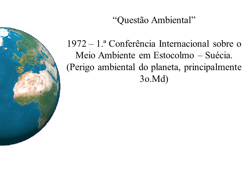 Questão Ambiental 1972 – 1.ª Conferência Internacional sobre o Meio Ambiente em Estocolmo – Suécia. (Perigo ambiental do planeta, principalmente 3o.Md