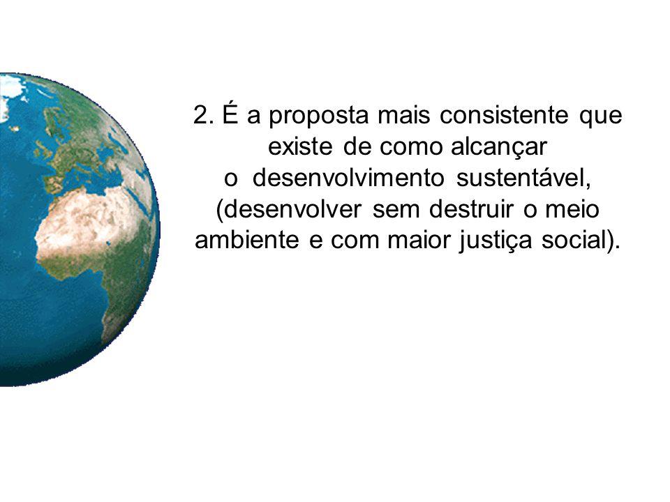 2. É a proposta mais consistente que existe de como alcançar o desenvolvimento sustentável, (desenvolver sem destruir o meio ambiente e com maior just