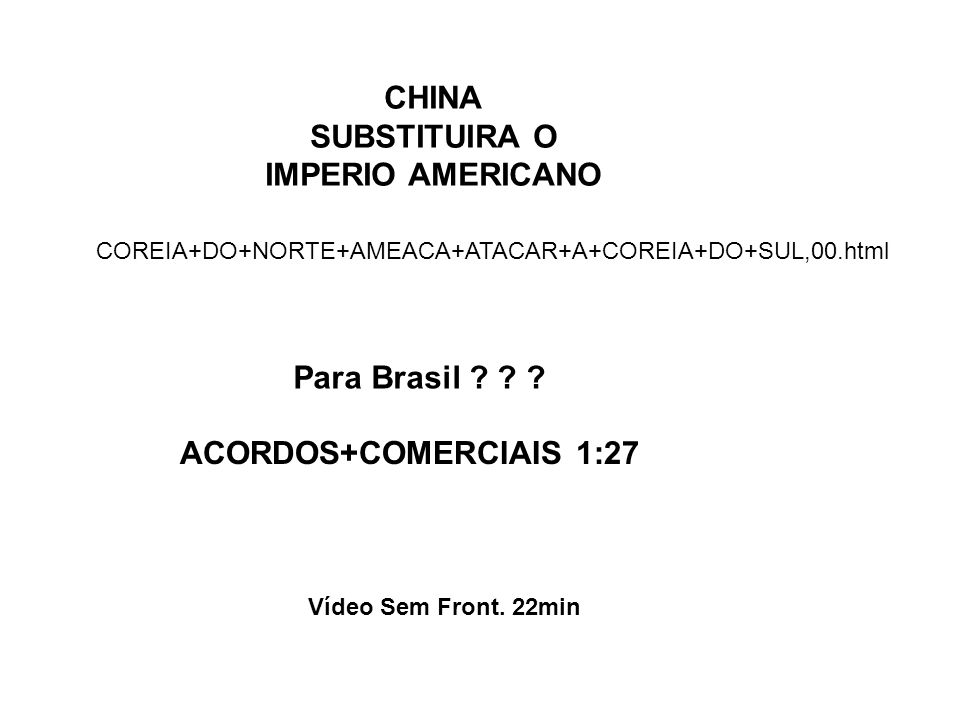 CHINA SUBSTITUIRA O IMPERIO AMERICANO Para Brasil ? ? ? Vídeo Sem Front. 22min ACORDOS+COMERCIAIS 1:27 COREIA+DO+NORTE+AMEACA+ATACAR+A+COREIA+DO+SUL,0