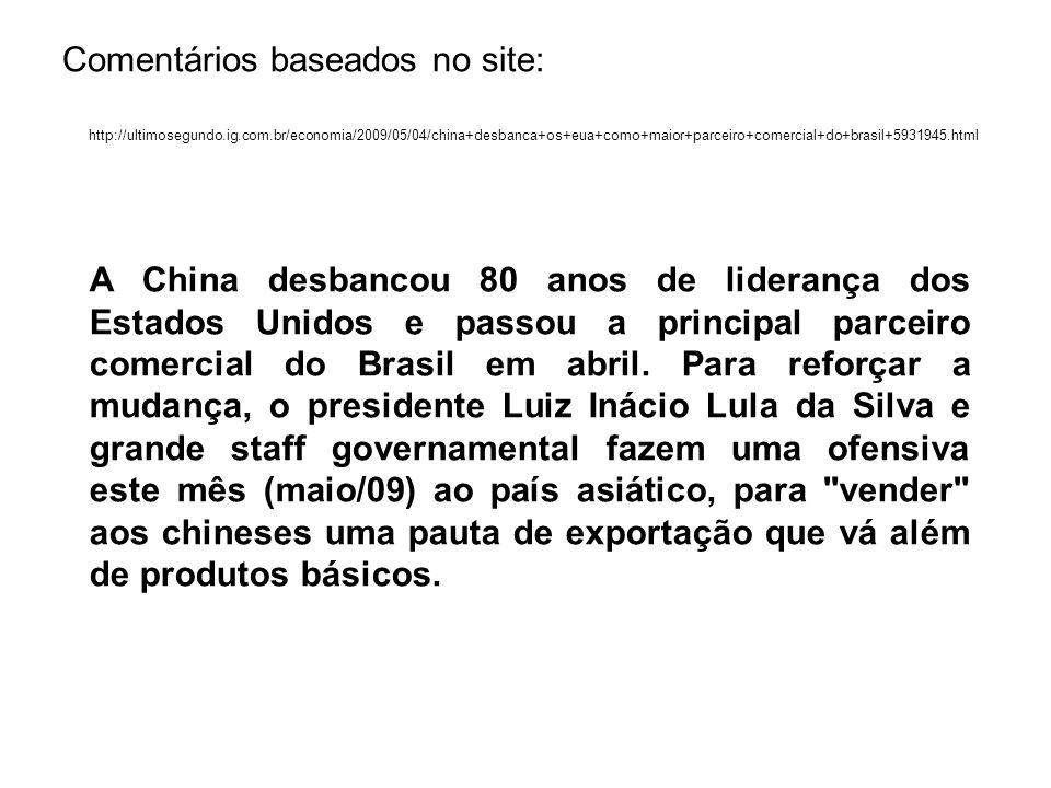 Comentários baseados no site: http://ultimosegundo.ig.com.br/economia/2009/05/04/china+desbanca+os+eua+como+maior+parceiro+comercial+do+brasil+5931945