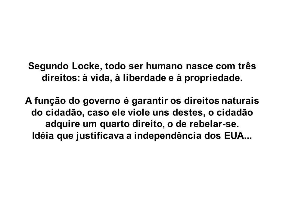 Segundo Locke, todo ser humano nasce com três direitos: à vida, à liberdade e à propriedade. A função do governo é garantir os direitos naturais do ci