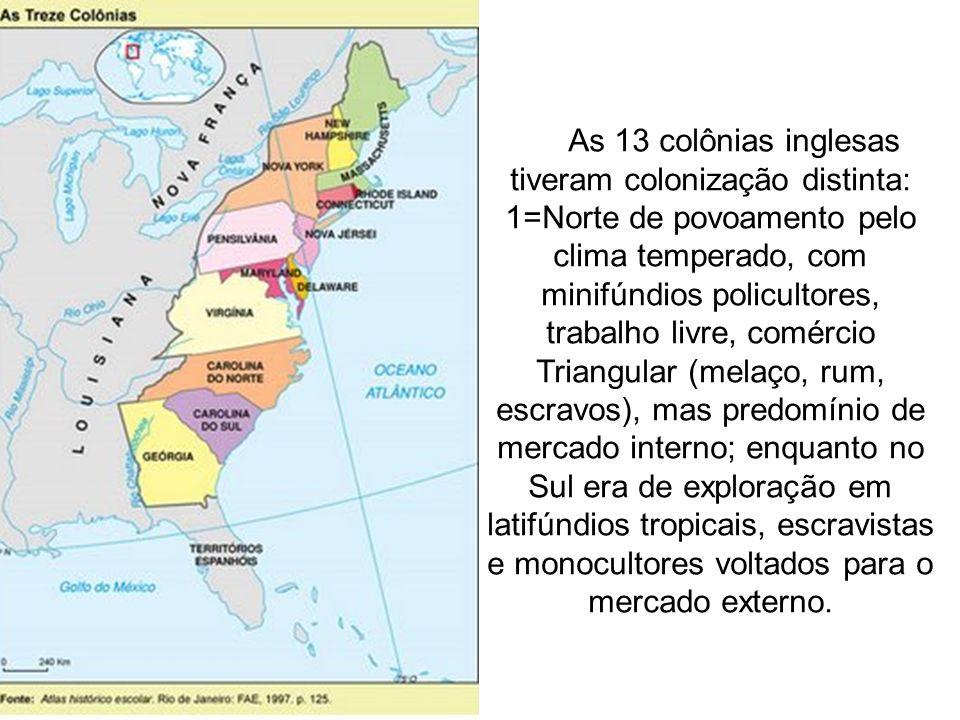 As 13 colônias inglesas tiveram colonização distinta: 1=Norte de povoamento pelo clima temperado, com minifúndios policultores, trabalho livre, comérc