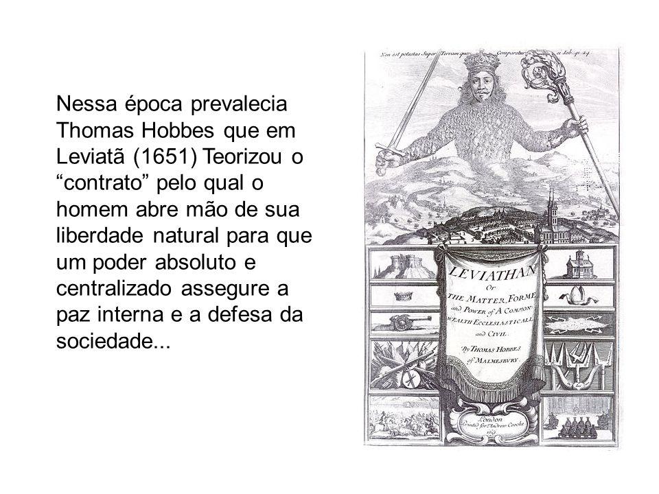 Nessa época prevalecia Thomas Hobbes que em Leviatã (1651) Teorizou o contrato pelo qual o homem abre mão de sua liberdade natural para que um poder a