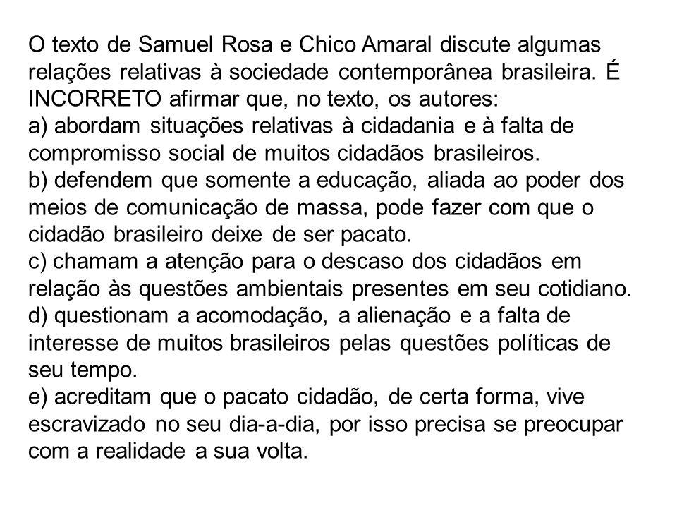 O texto de Samuel Rosa e Chico Amaral discute algumas relações relativas à sociedade contemporânea brasileira. É INCORRETO afirmar que, no texto, os a