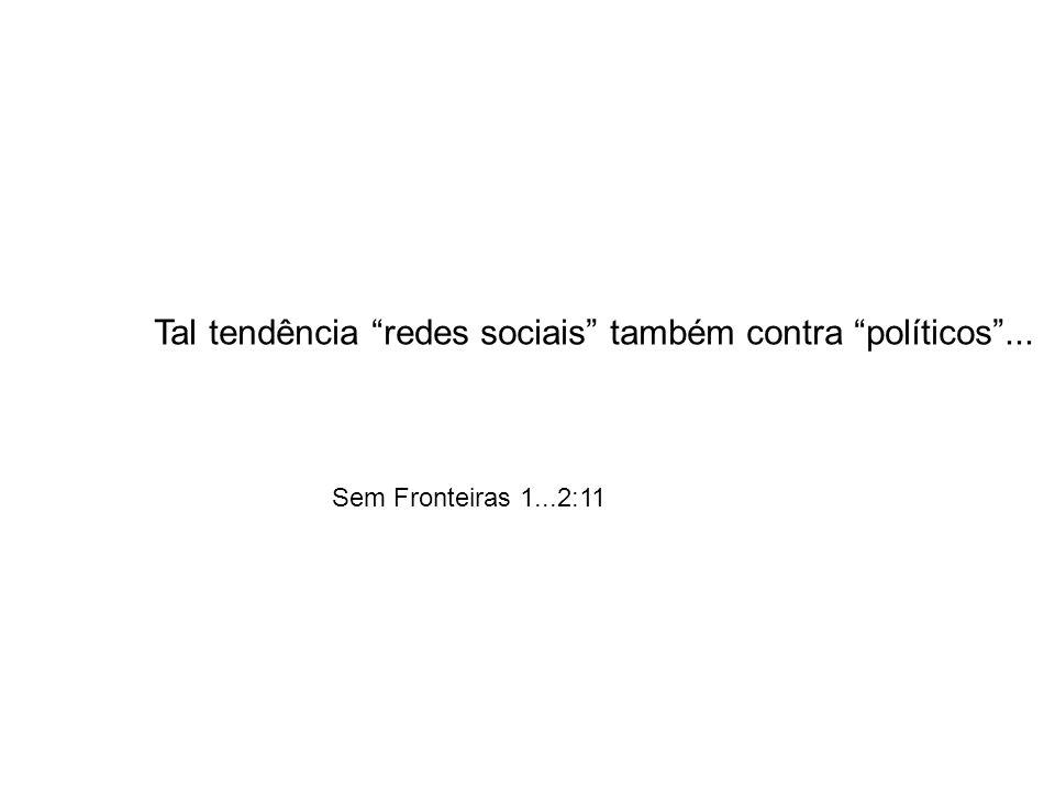 Tal tendência redes sociais também contra políticos... Sem Fronteiras 1...2:11