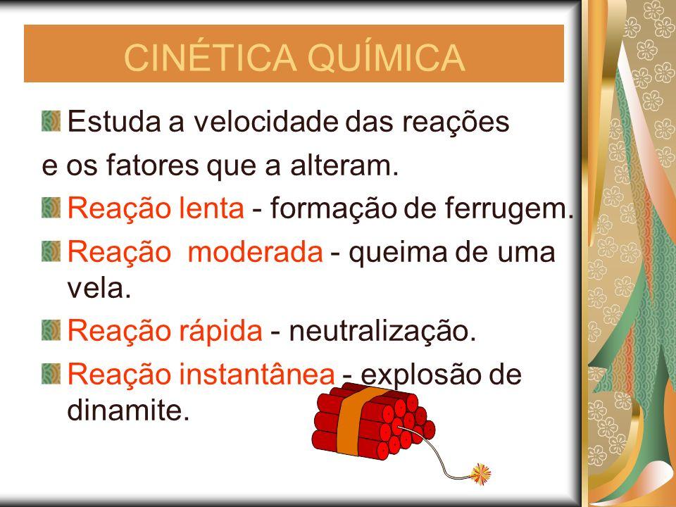 CINÉTICA QUÍMICA Estuda a velocidade das reações e os fatores que a alteram. Reação lenta - formação de ferrugem. Reação moderada - queima de uma vela