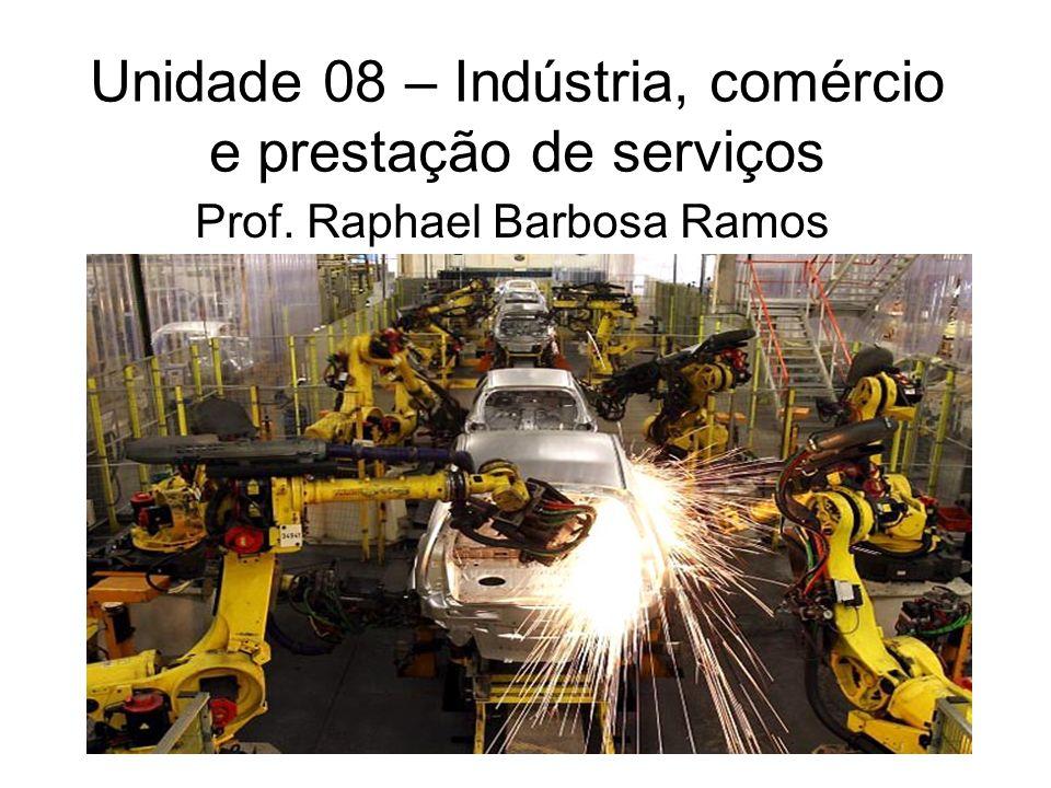 Unidade 08 – Indústria, comércio e prestação de serviços Prof. Raphael Barbosa Ramos