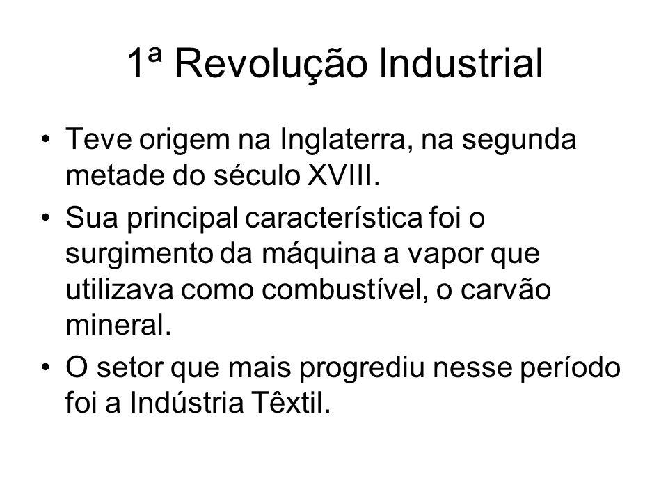 1ª Revolução Industrial Teve origem na Inglaterra, na segunda metade do século XVIII. Sua principal característica foi o surgimento da máquina a vapor