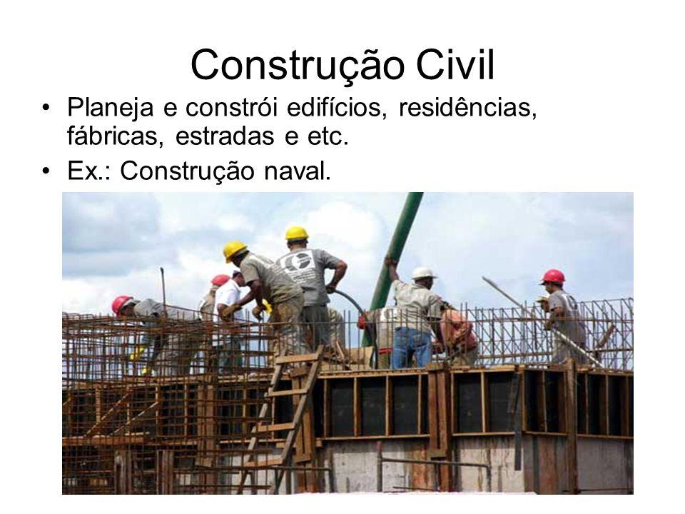 Construção Civil Planeja e constrói edifícios, residências, fábricas, estradas e etc. Ex.: Construção naval.