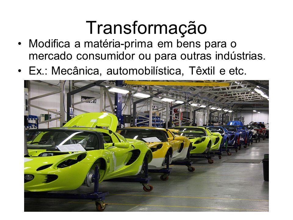 Transformação Modifica a matéria-prima em bens para o mercado consumidor ou para outras indústrias. Ex.: Mecânica, automobilística, Têxtil e etc.