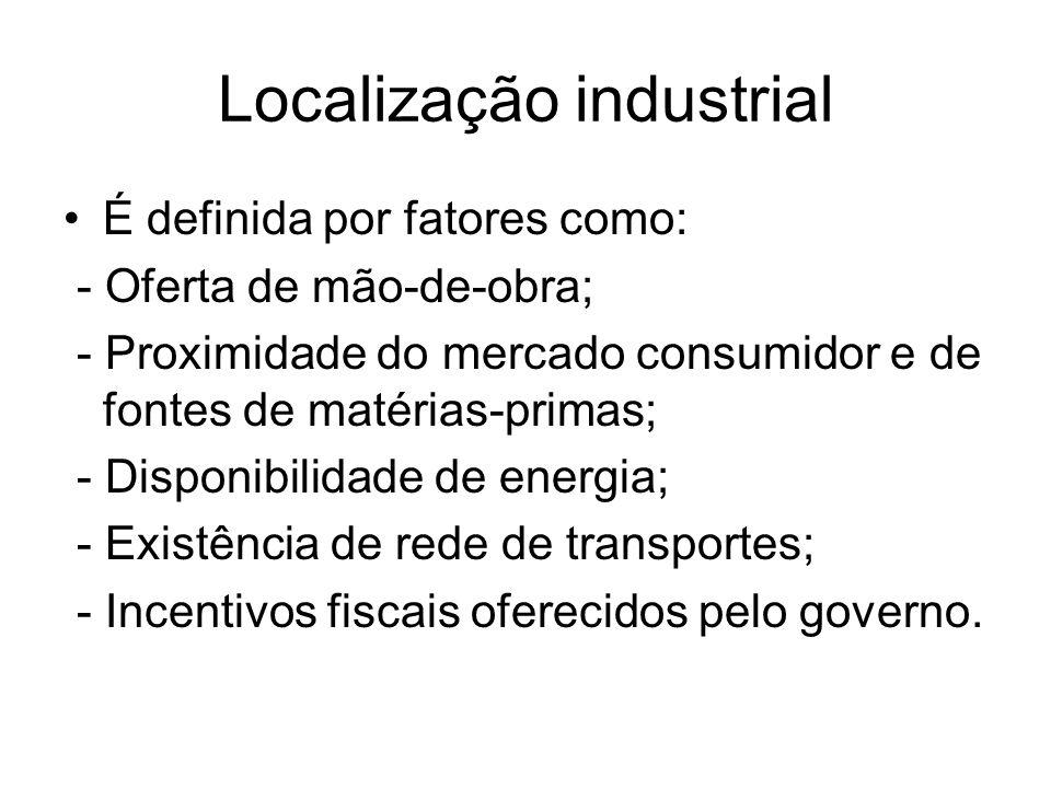 Localização industrial É definida por fatores como: - Oferta de mão-de-obra; - Proximidade do mercado consumidor e de fontes de matérias-primas; - Dis