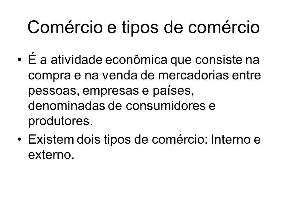 Comércio e tipos de comércio É a atividade econômica que consiste na compra e na venda de mercadorias entre pessoas, empresas e países, denominadas de