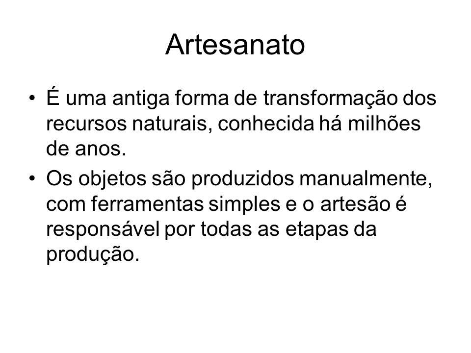 Artesanato É uma antiga forma de transformação dos recursos naturais, conhecida há milhões de anos. Os objetos são produzidos manualmente, com ferrame