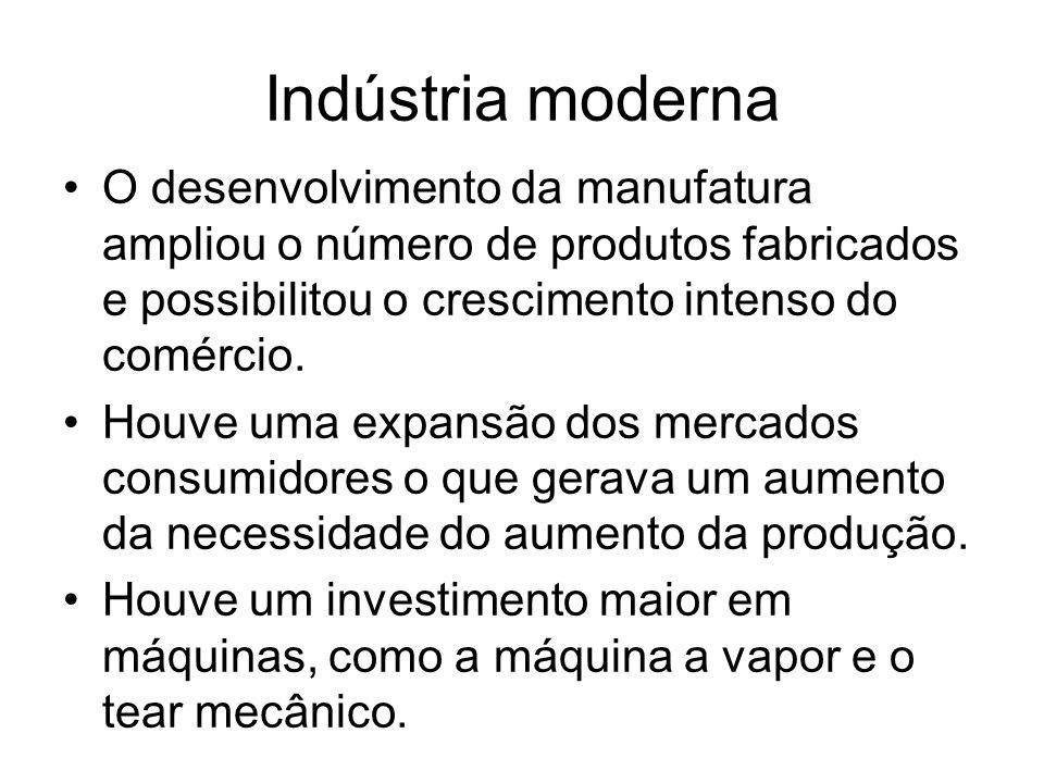 Surgiu então a Indústria moderna, entre suas características: - Divisão do trabalho; - Especialização do trabalhador; - Emprego de máquinas; - Trabalho assalariado; - Produção em massa e padronizada.
