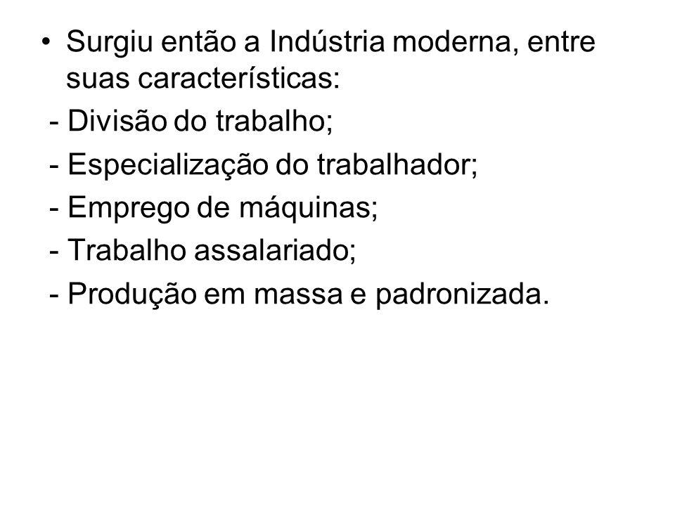 Surgiu então a Indústria moderna, entre suas características: - Divisão do trabalho; - Especialização do trabalhador; - Emprego de máquinas; - Trabalh