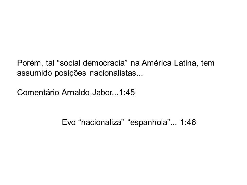 Porém, tal social democracia na América Latina, tem assumido posições nacionalistas... Comentário Arnaldo Jabor...1:45 Evo nacionaliza espanhola... 1: