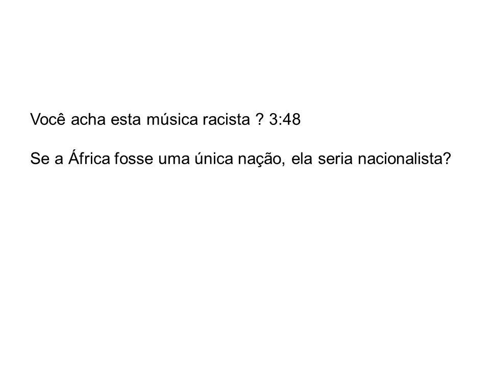 Você acha esta música racista ? 3:48 Se a África fosse uma única nação, ela seria nacionalista?