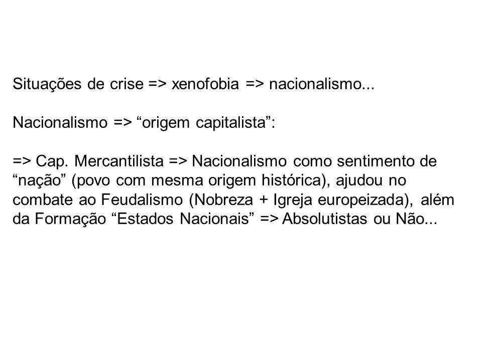 Situações de crise => xenofobia => nacionalismo... Nacionalismo => origem capitalista: => Cap. Mercantilista => Nacionalismo como sentimento de nação