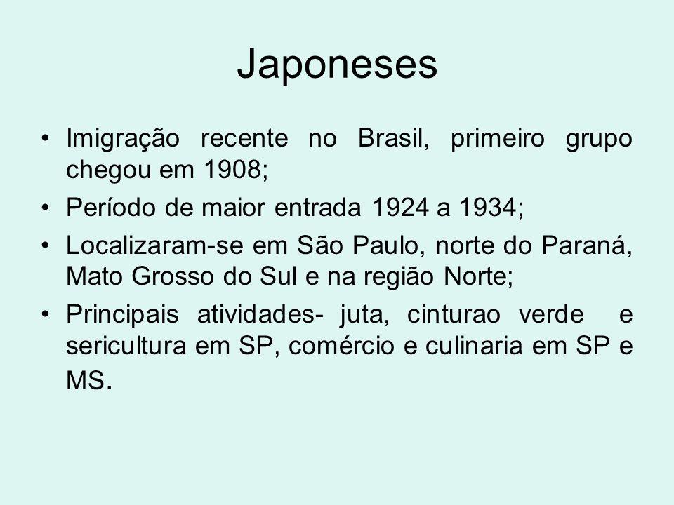Japoneses Imigração recente no Brasil, primeiro grupo chegou em 1908; Período de maior entrada 1924 a 1934; Localizaram-se em São Paulo, norte do Para