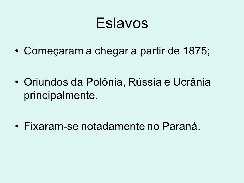 Eslavos Começaram a chegar a partir de 1875; Oriundos da Polônia, Rússia e Ucrânia principalmente. Fixaram-se notadamente no Paraná.