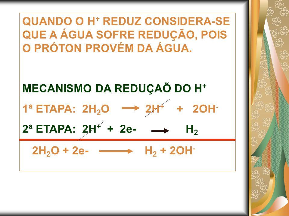 QUANDO O H + REDUZ CONSIDERA-SE QUE A ÁGUA SOFRE REDUÇÃO, POIS O PRÓTON PROVÉM DA ÁGUA. MECANISMO DA REDUÇAÕ DO H + 1ª ETAPA: 2H 2 O 2H + + 2OH - 2ª E