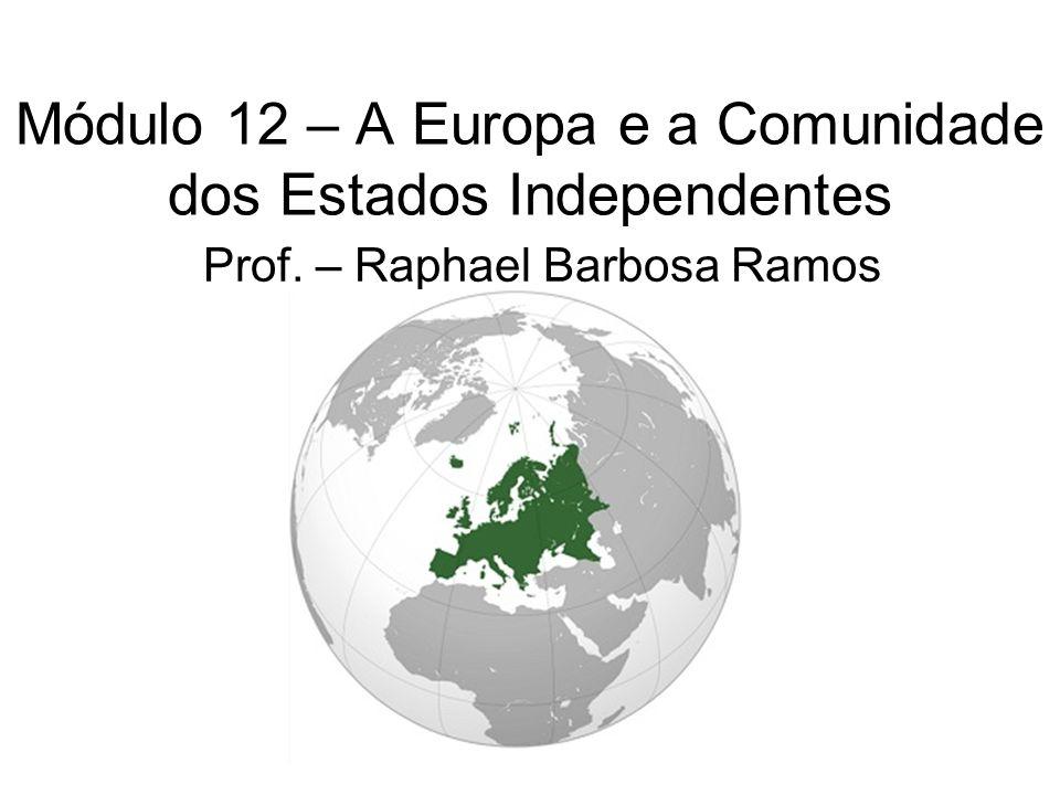 Módulo 12 – A Europa e a Comunidade dos Estados Independentes Prof. – Raphael Barbosa Ramos